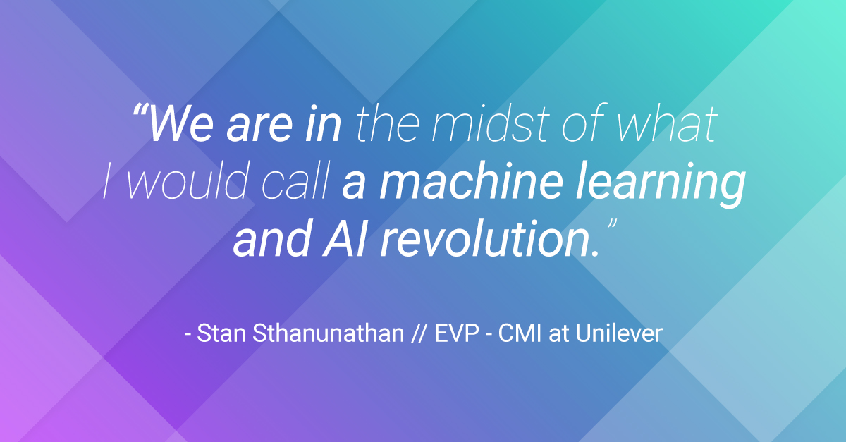 A quote from Stan Sthanunathan, EVP - CMI at Unilever that says: ``We are in the midst of what I would call an AI and machine learning revolution.``