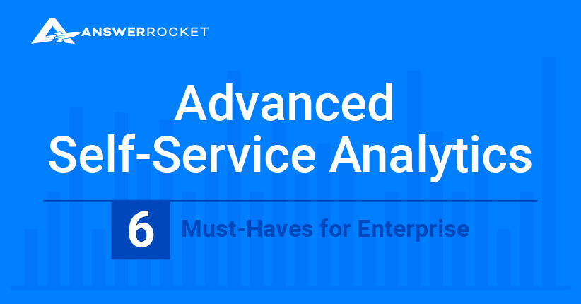 Advanced Self-Service Analytics: 6 Must-Haves for Enterprise